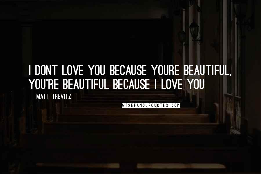 Matt Trevitz quotes: I dont love you because youre beautiful, you're beautiful because i love you