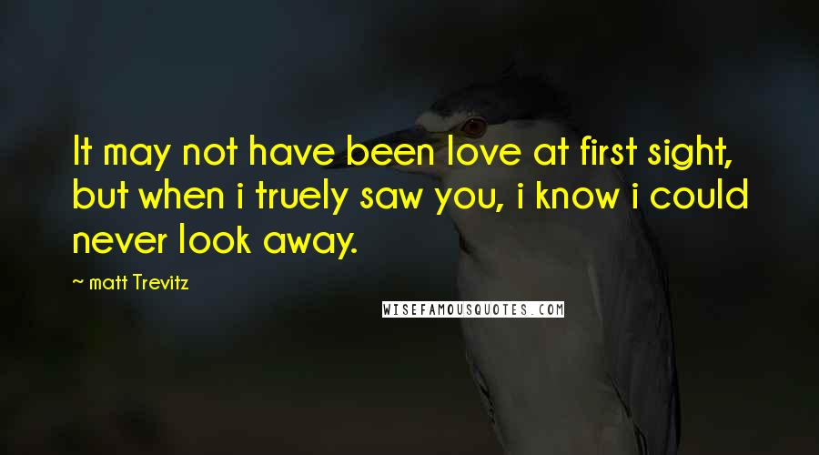 Matt Trevitz quotes: It may not have been love at first sight, but when i truely saw you, i know i could never look away.