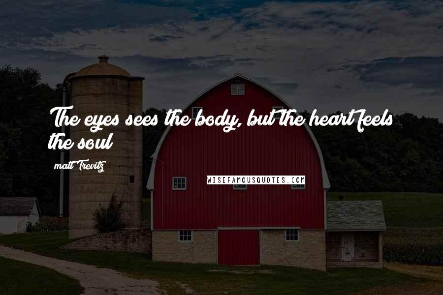 Matt Trevitz quotes: The eyes sees the body, but the heart feels the soul