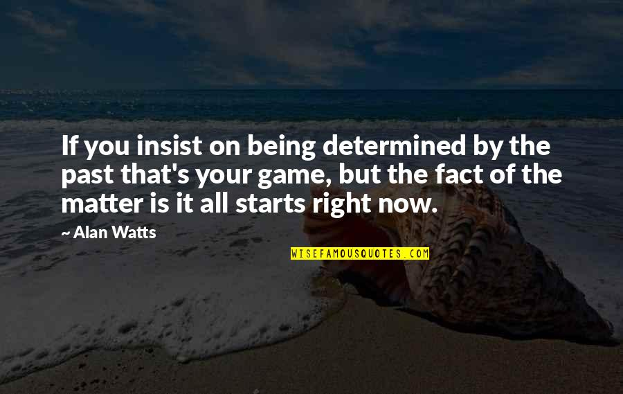 Matter Quotes By Alan Watts: If you insist on being determined by the