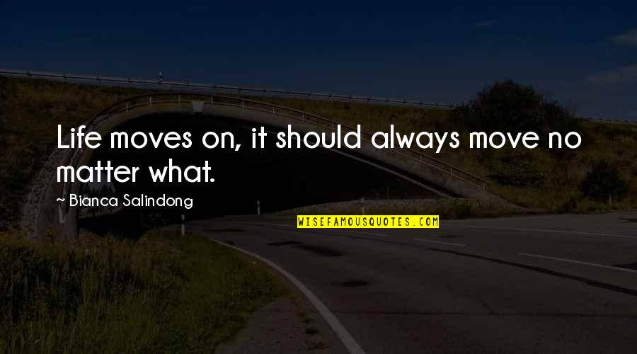 Matter Quotes By Bianca Salindong: Life moves on, it should always move no