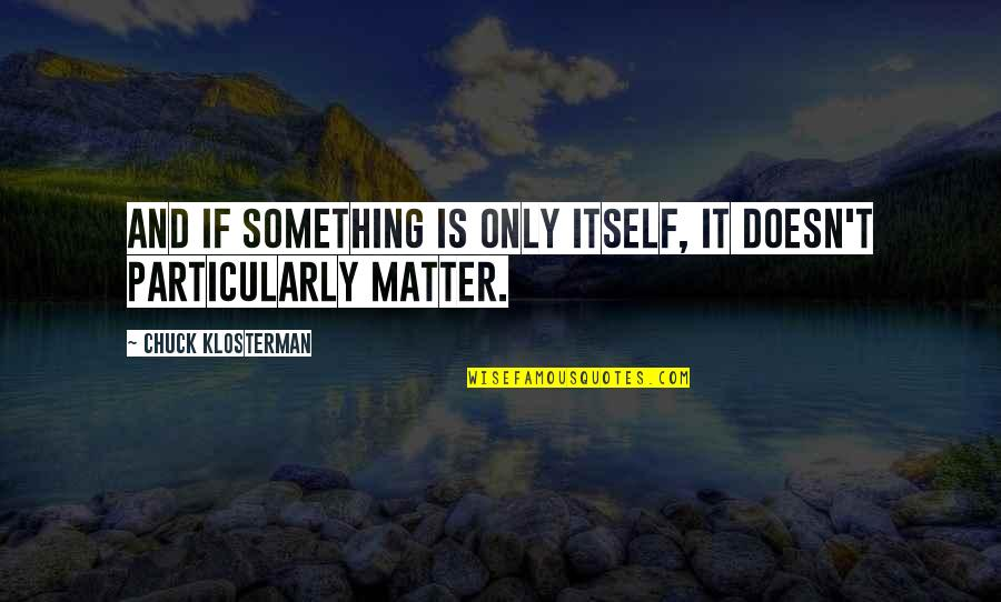 Matter Quotes By Chuck Klosterman: And if something is only itself, it doesn't