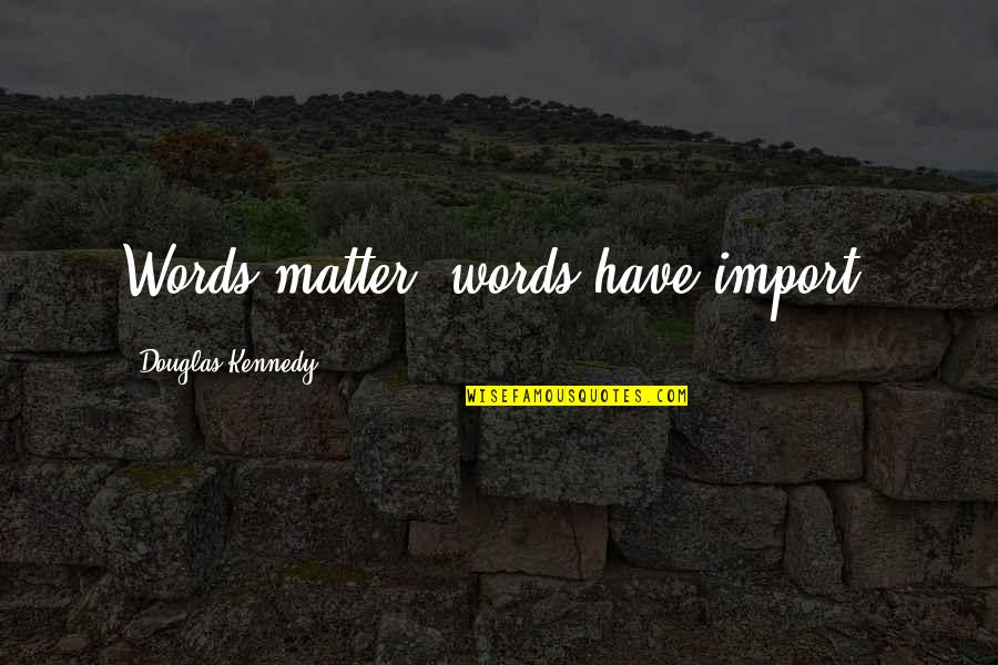 Matter Quotes By Douglas Kennedy: Words matter, words have import.