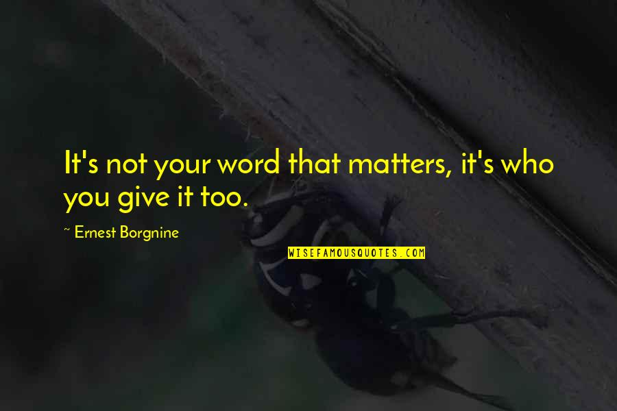 Matter Quotes By Ernest Borgnine: It's not your word that matters, it's who