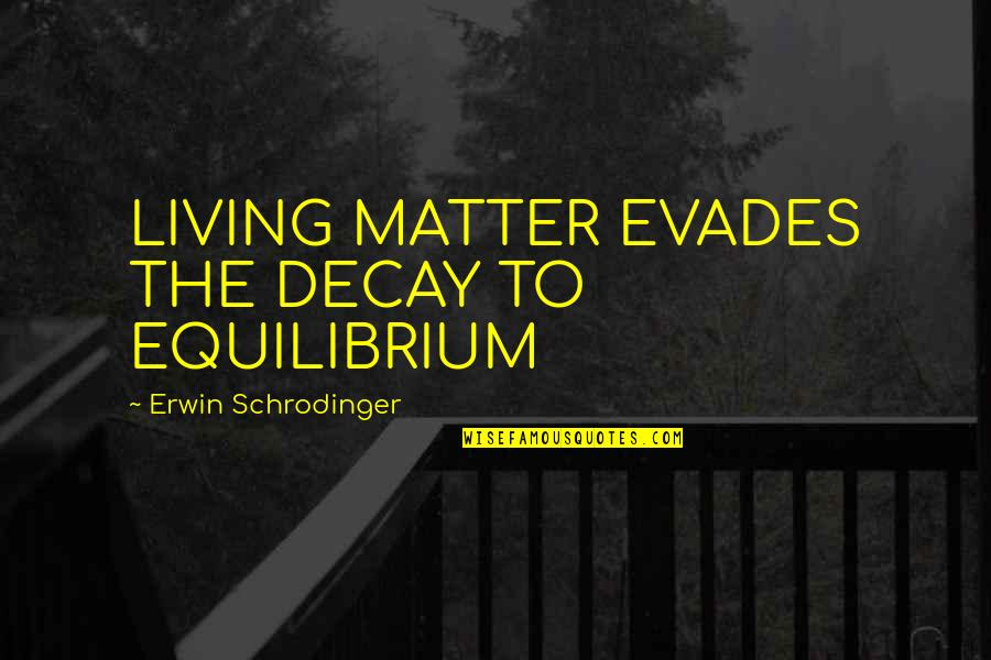Matter Quotes By Erwin Schrodinger: LIVING MATTER EVADES THE DECAY TO EQUILIBRIUM