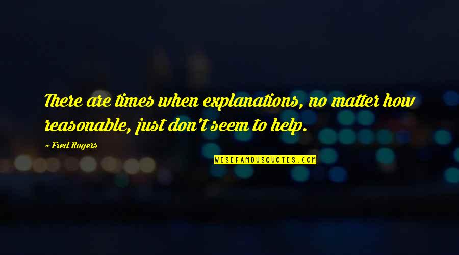 Matter Quotes By Fred Rogers: There are times when explanations, no matter how
