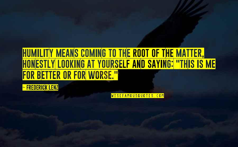 Matter Quotes By Frederick Lenz: Humility means coming to the root of the