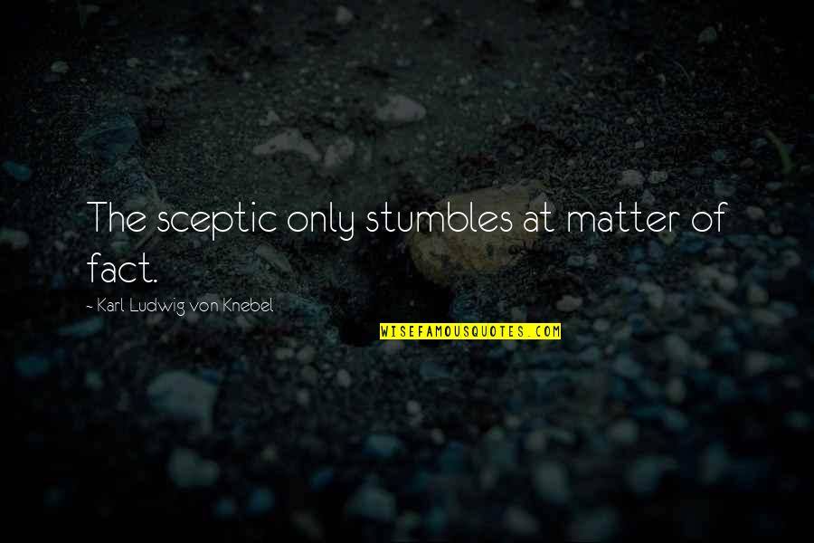 Matter Quotes By Karl Ludwig Von Knebel: The sceptic only stumbles at matter of fact.