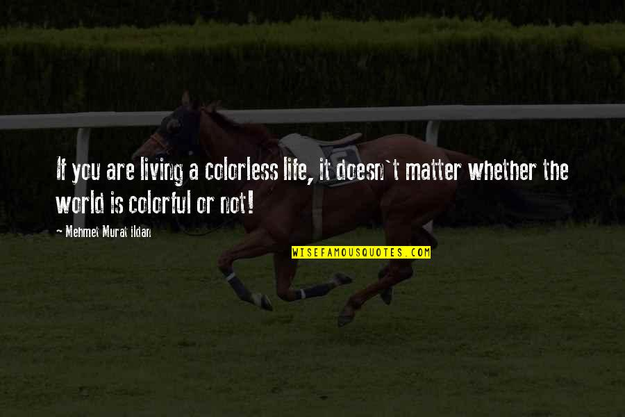Matter Quotes By Mehmet Murat Ildan: If you are living a colorless life, it