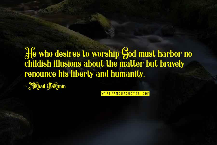 Matter Quotes By Mikhail Bakunin: He who desires to worship God must harbor