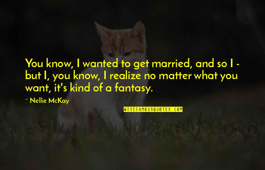 Matter Quotes By Nellie McKay: You know, I wanted to get married, and