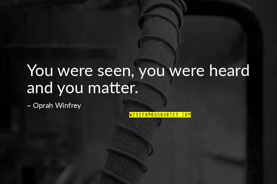 Matter Quotes By Oprah Winfrey: You were seen, you were heard and you