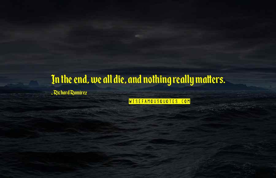 Matter Quotes By Richard Ramirez: In the end, we all die, and nothing