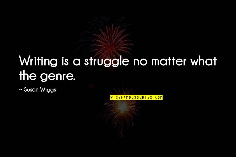 Matter Quotes By Susan Wiggs: Writing is a struggle no matter what the