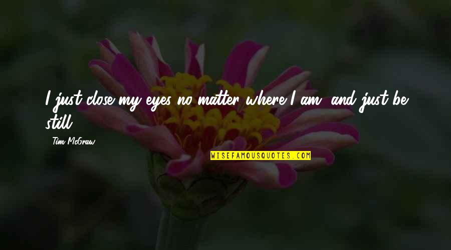 Matter Quotes By Tim McGraw: I just close my eyes no matter where