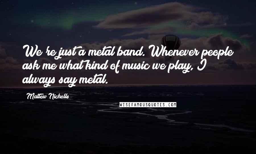 Mattew Nicholls quotes: We're just a metal band. Whenever people ask me what kind of music we play, I always say metal.