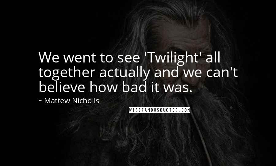 Mattew Nicholls quotes: We went to see 'Twilight' all together actually and we can't believe how bad it was.