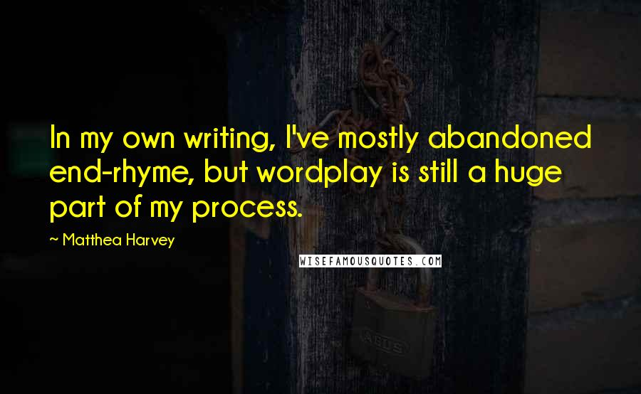 Matthea Harvey quotes: In my own writing, I've mostly abandoned end-rhyme, but wordplay is still a huge part of my process.