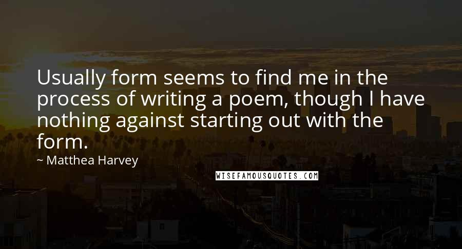 Matthea Harvey quotes: Usually form seems to find me in the process of writing a poem, though I have nothing against starting out with the form.