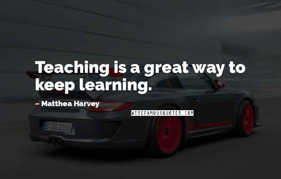 Matthea Harvey quotes: Teaching is a great way to keep learning.