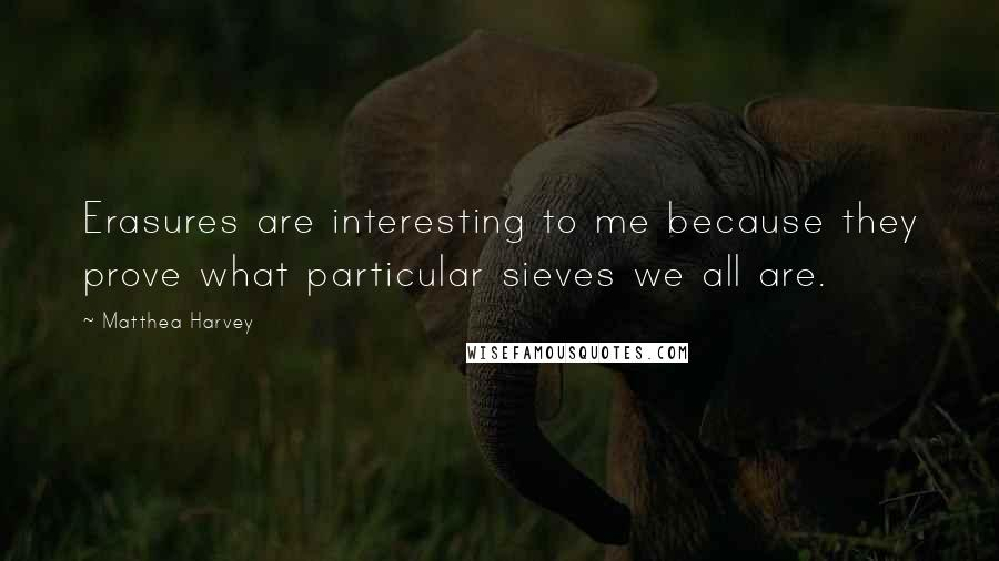Matthea Harvey quotes: Erasures are interesting to me because they prove what particular sieves we all are.