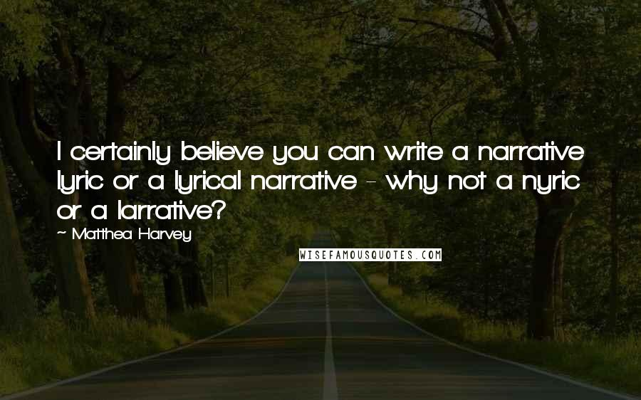 Matthea Harvey quotes: I certainly believe you can write a narrative lyric or a lyrical narrative - why not a nyric or a larrative?