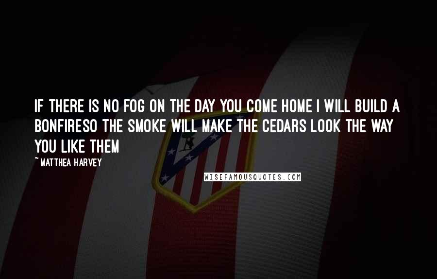 Matthea Harvey quotes: If there is no fog on the day you come home I will build a bonfireSo the smoke will make the cedars look the way you like them