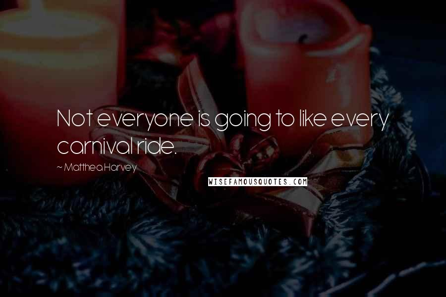 Matthea Harvey quotes: Not everyone is going to like every carnival ride.