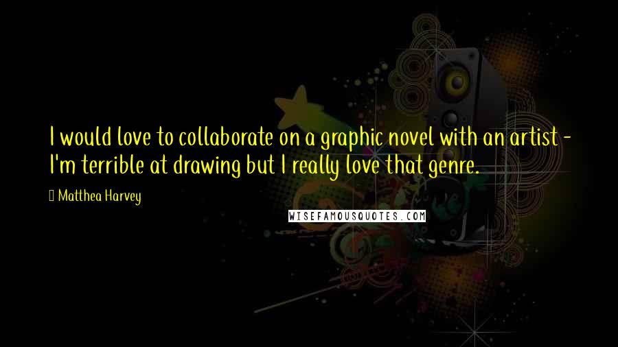Matthea Harvey quotes: I would love to collaborate on a graphic novel with an artist - I'm terrible at drawing but I really love that genre.