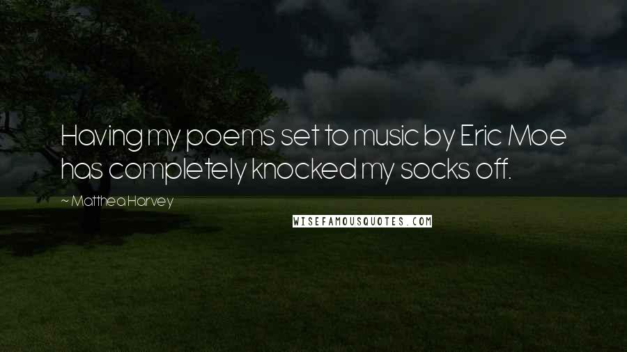 Matthea Harvey quotes: Having my poems set to music by Eric Moe has completely knocked my socks off.