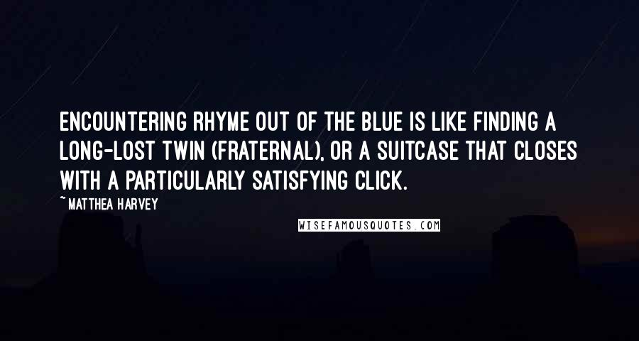 Matthea Harvey quotes: Encountering rhyme out of the blue is like finding a long-lost twin (fraternal), or a suitcase that closes with a particularly satisfying click.