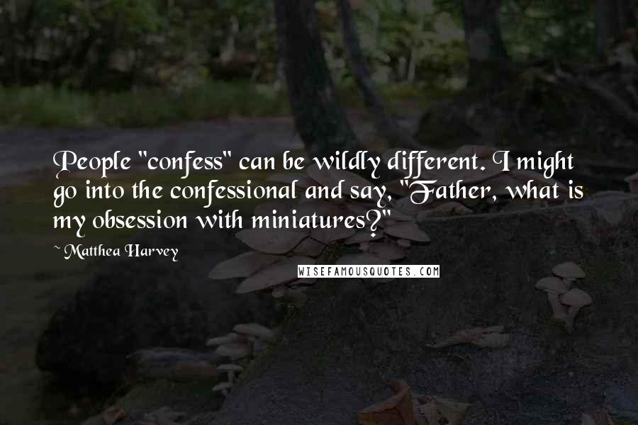 """Matthea Harvey quotes: People """"confess"""" can be wildly different. I might go into the confessional and say, """"Father, what is my obsession with miniatures?"""""""
