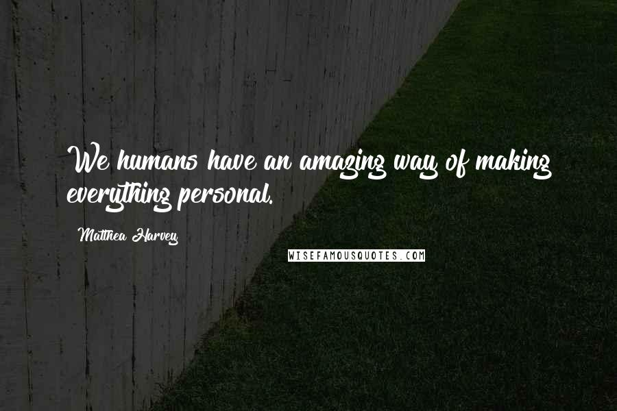 Matthea Harvey quotes: We humans have an amazing way of making everything personal.