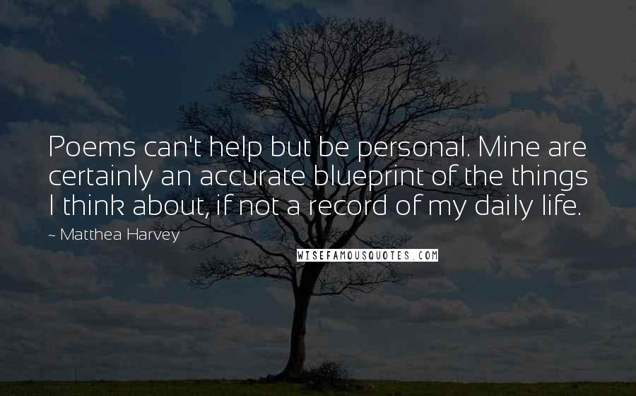 Matthea Harvey quotes: Poems can't help but be personal. Mine are certainly an accurate blueprint of the things I think about, if not a record of my daily life.
