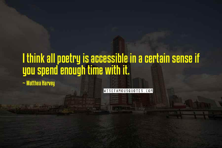 Matthea Harvey quotes: I think all poetry is accessible in a certain sense if you spend enough time with it.