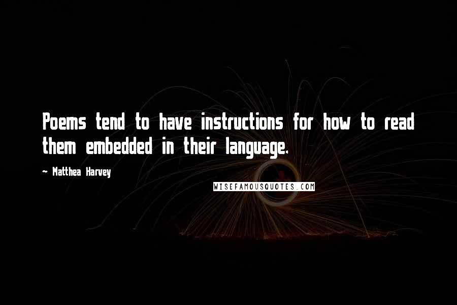 Matthea Harvey quotes: Poems tend to have instructions for how to read them embedded in their language.