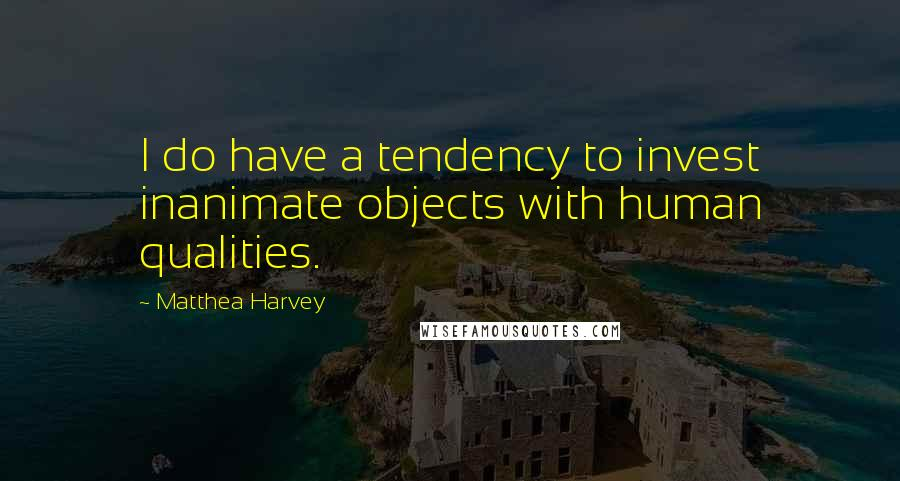 Matthea Harvey quotes: I do have a tendency to invest inanimate objects with human qualities.