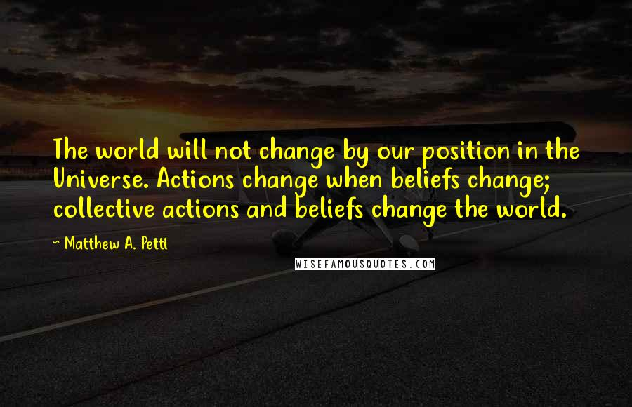 Matthew A. Petti quotes: The world will not change by our position in the Universe. Actions change when beliefs change; collective actions and beliefs change the world.