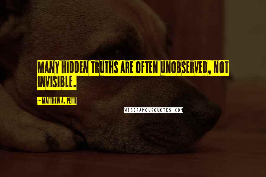Matthew A. Petti quotes: Many hidden truths are often unobserved, not invisible.