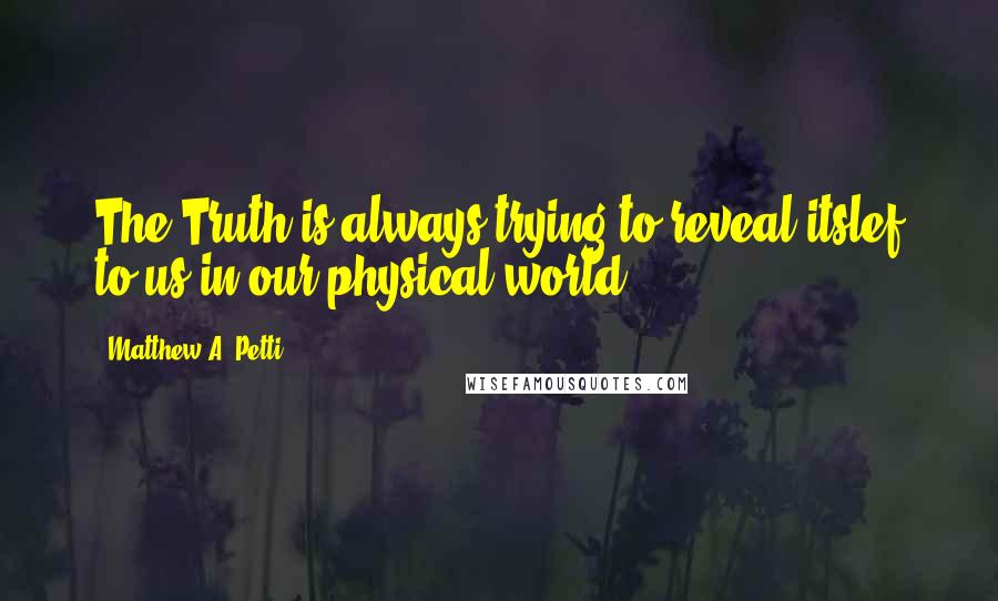 Matthew A. Petti quotes: The Truth is always trying to reveal itslef to us in our physical world.