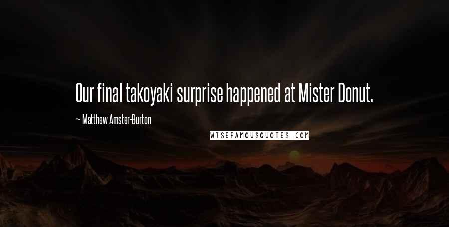 Matthew Amster-Burton quotes: Our final takoyaki surprise happened at Mister Donut.