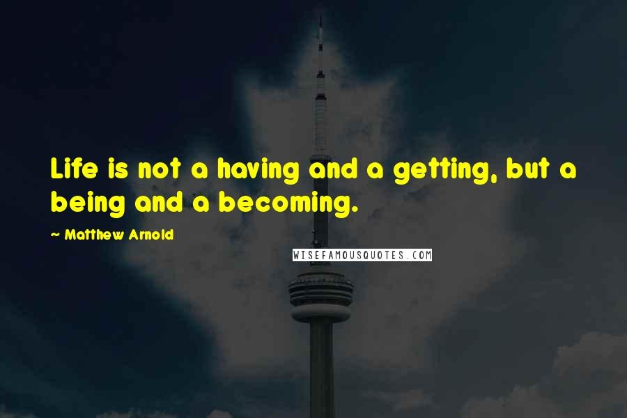 Matthew Arnold quotes: Life is not a having and a getting, but a being and a becoming.