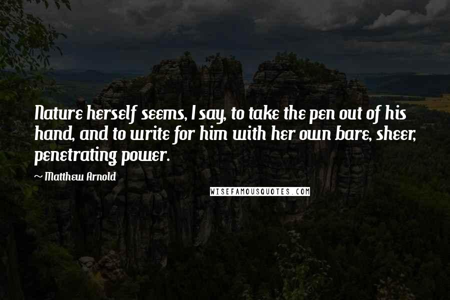 Matthew Arnold quotes: Nature herself seems, I say, to take the pen out of his hand, and to write for him with her own bare, sheer, penetrating power.