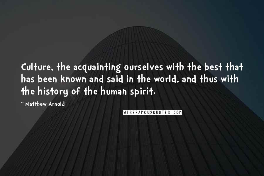 Matthew Arnold quotes: Culture, the acquainting ourselves with the best that has been known and said in the world, and thus with the history of the human spirit.