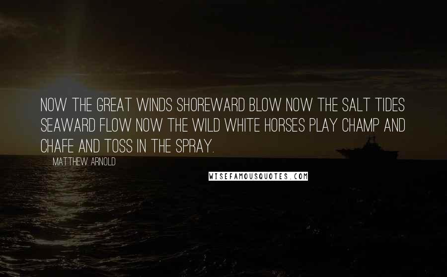 Matthew Arnold quotes: Now the great winds shoreward blow Now the salt tides seaward flow Now the wild white horses play Champ and chafe and toss in the spray.