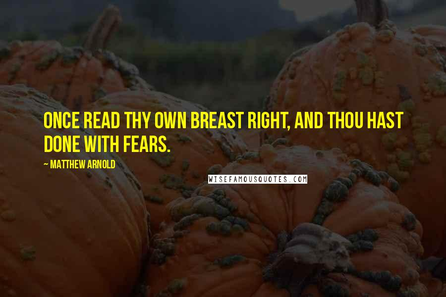 Matthew Arnold quotes: Once read thy own breast right, And thou hast done with fears.