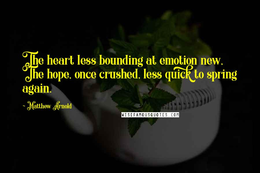 Matthew Arnold quotes: The heart less bounding at emotion new, The hope, once crushed, less quick to spring again.