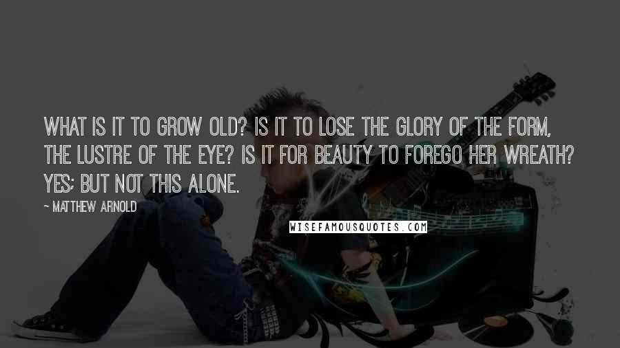 Matthew Arnold quotes: What is it to grow old? Is it to lose the glory of the form, The lustre of the eye? Is it for Beauty to forego her wreath? Yes; but