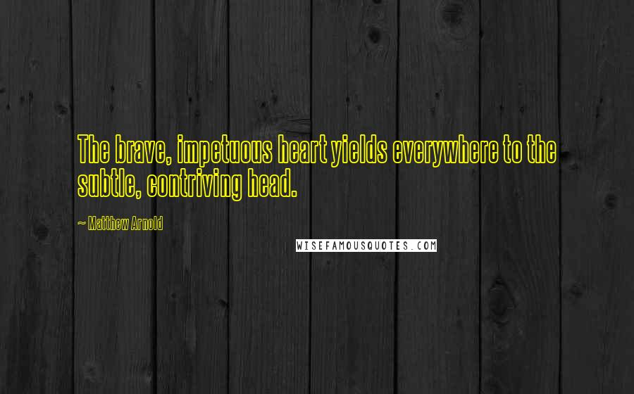 Matthew Arnold quotes: The brave, impetuous heart yields everywhere to the subtle, contriving head.