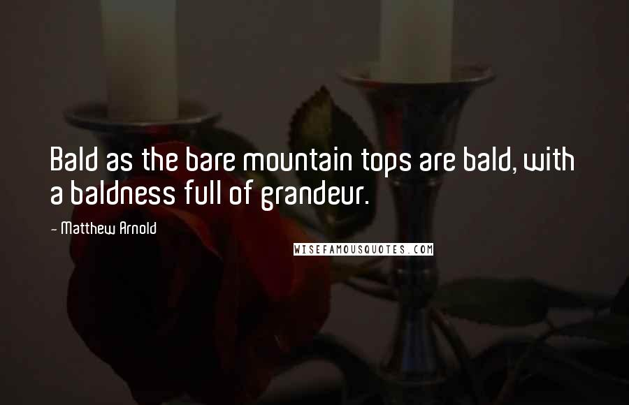 Matthew Arnold quotes: Bald as the bare mountain tops are bald, with a baldness full of grandeur.